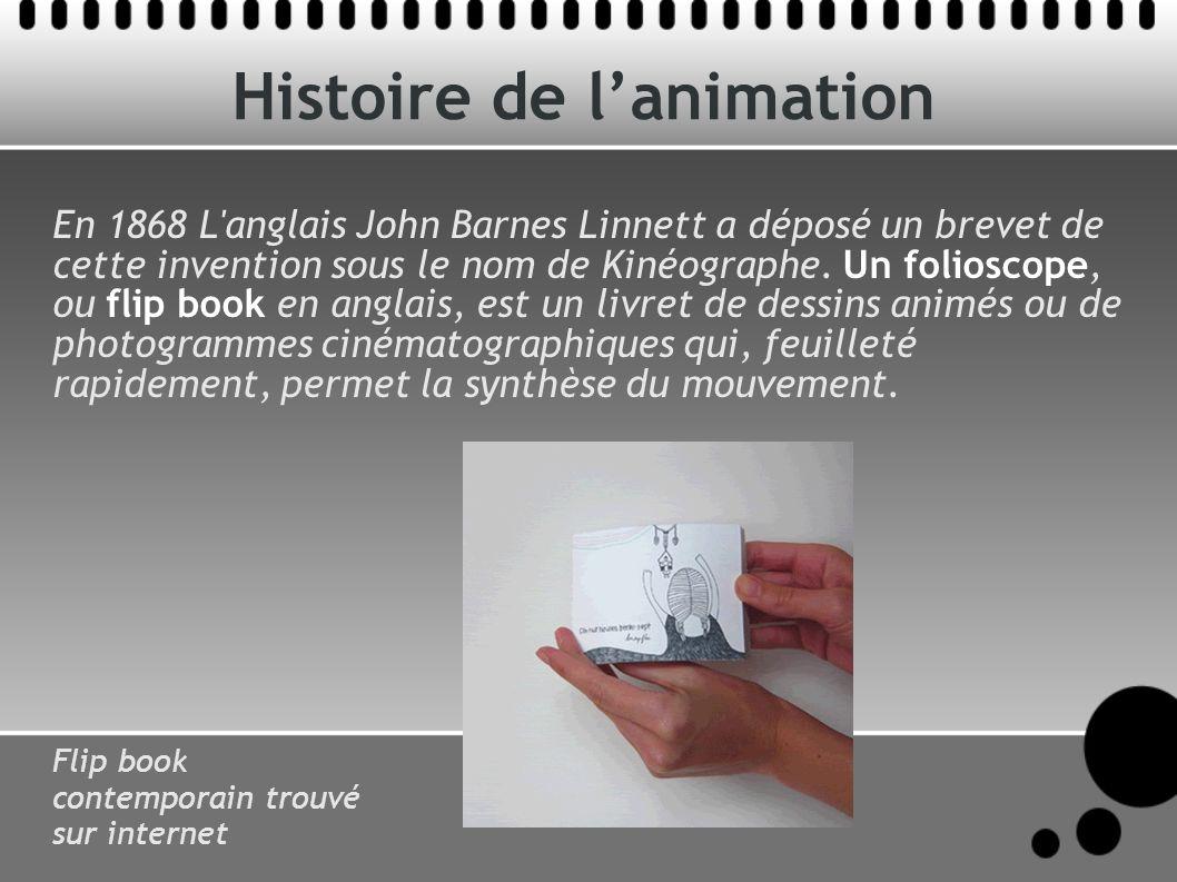 Histoire de lanimation En 1868 L anglais John Barnes Linnett a déposé un brevet de cette invention sous le nom de Kinéographe.