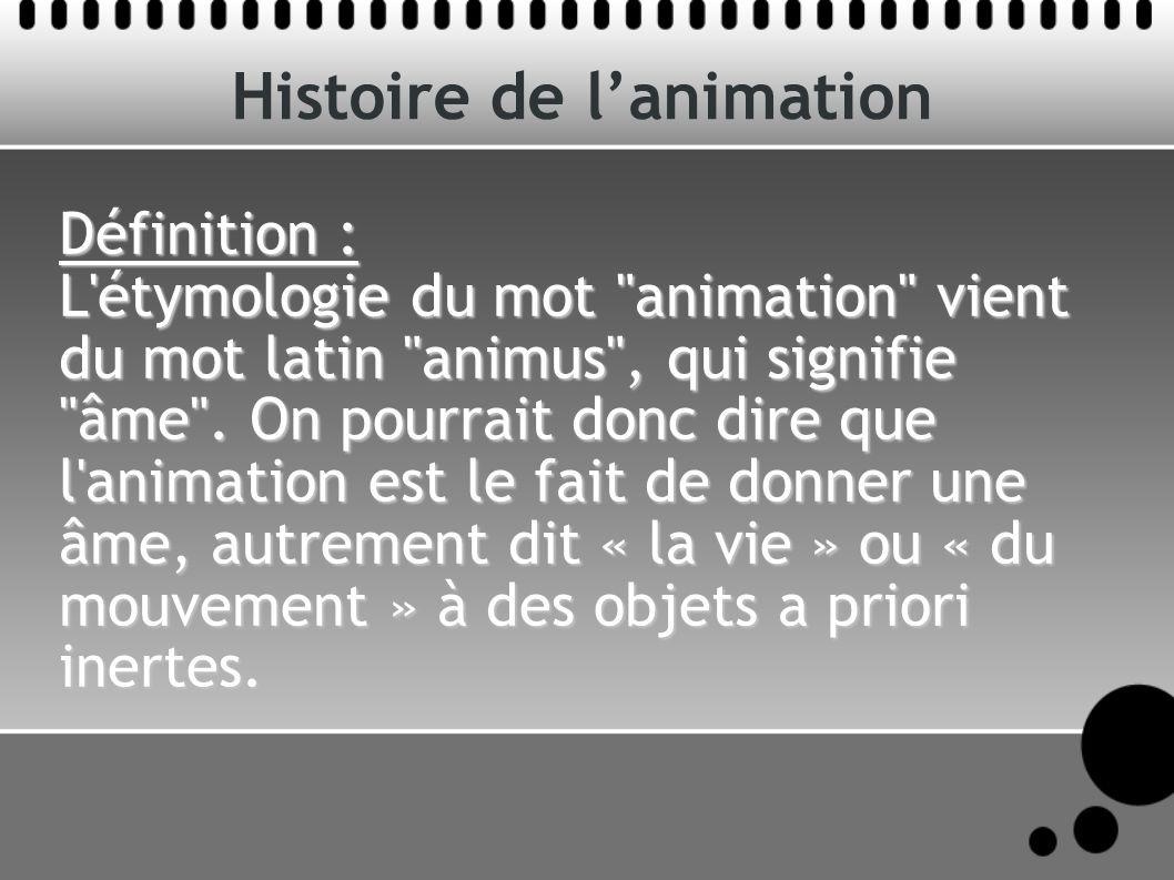 Histoire de lanimation Définition : L étymologie du mot animation vient du mot latin animus , qui signifie âme .