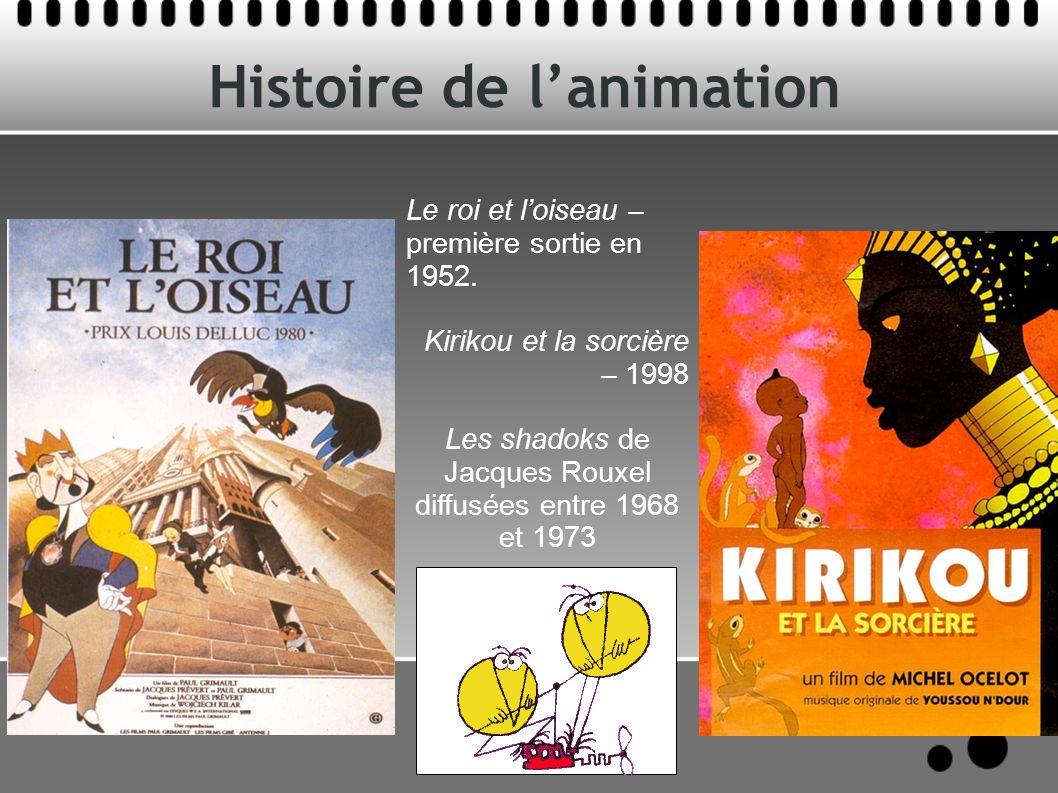 Histoire de lanimation Le roi et loiseau – première sortie en 1952. Kirikou et la sorcière – 1998 Les shadoks de Jacques Rouxel diffusées entre 1968 e