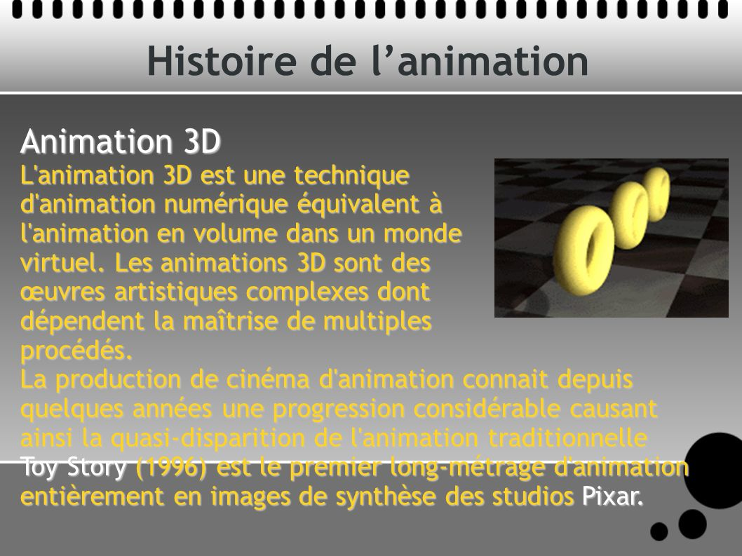 Histoire de lanimation Animation 3D L animation 3D est une technique d animation numérique équivalent à l animation en volume dans un monde virtuel.