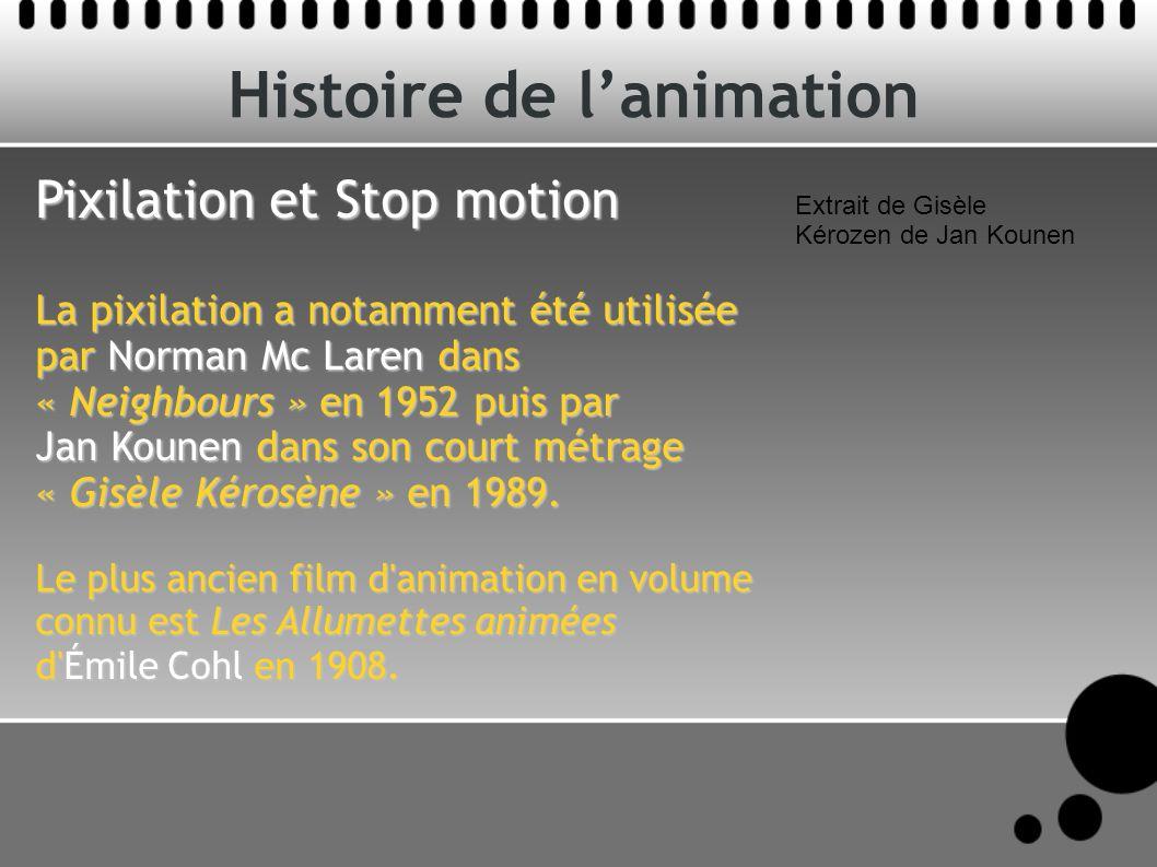Histoire de lanimation Pixilation et Stop motion La pixilation a notamment été utilisée par Norman Mc Laren dans « Neighbours » en 1952 puis par Jan Kounen dans son court métrage « Gisèle Kérosène » en 1989.