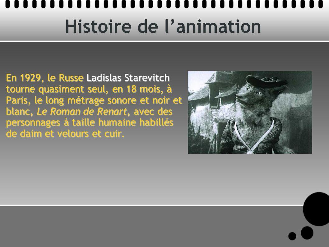 Histoire de lanimation En 1929, le Russe Ladislas Starevitch tourne quasiment seul, en 18 mois, à Paris, le long métrage sonore et noir et blanc, Le Roman de Renart, avec des personnages à taille humaine habillés de daim et velours et cuir.