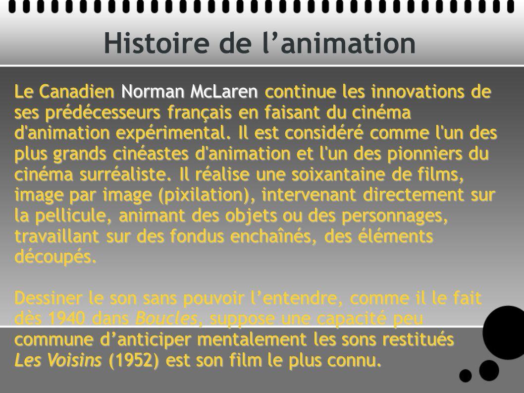 Histoire de lanimation Le Canadien Norman McLaren continue les innovations de ses prédécesseurs français en faisant du cinéma d animation expérimental.