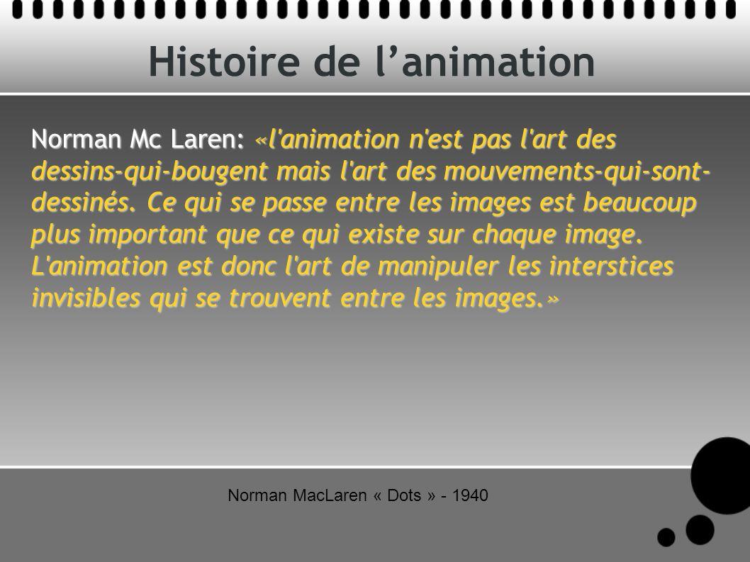 Histoire de lanimation Norman Mc Laren: «l'animation n'est pas l'art des dessins-qui-bougent mais l'art des mouvements-qui-sont- dessinés. Ce qui se p