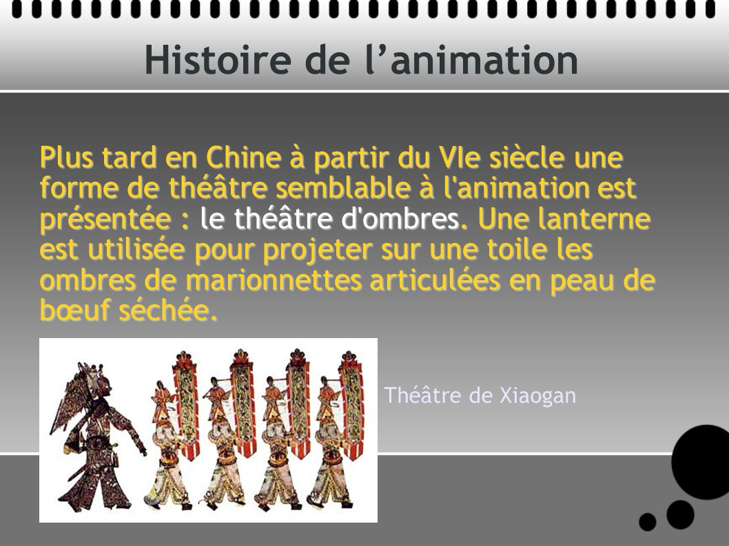 Histoire de lanimation Plus tard en Chine à partir du VIe siècle une forme de théâtre semblable à l'animation est présentée : le théâtre d'ombres. Une