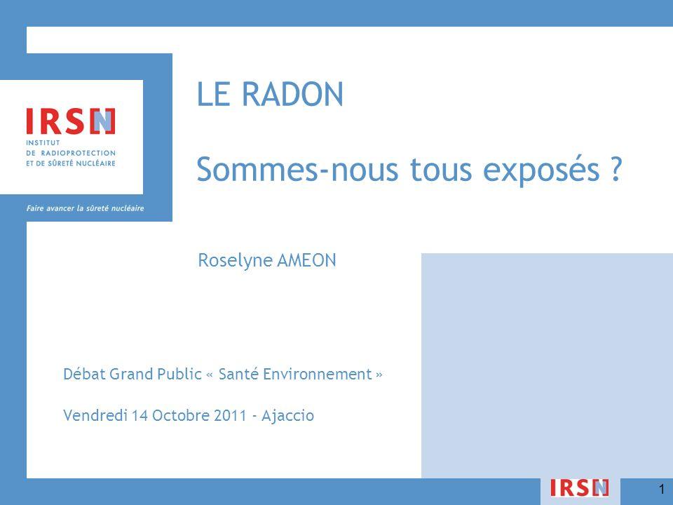 1 LE RADON Sommes-nous tous exposés ? Roselyne AMEON Débat Grand Public « Santé Environnement » Vendredi 14 Octobre 2011 - Ajaccio