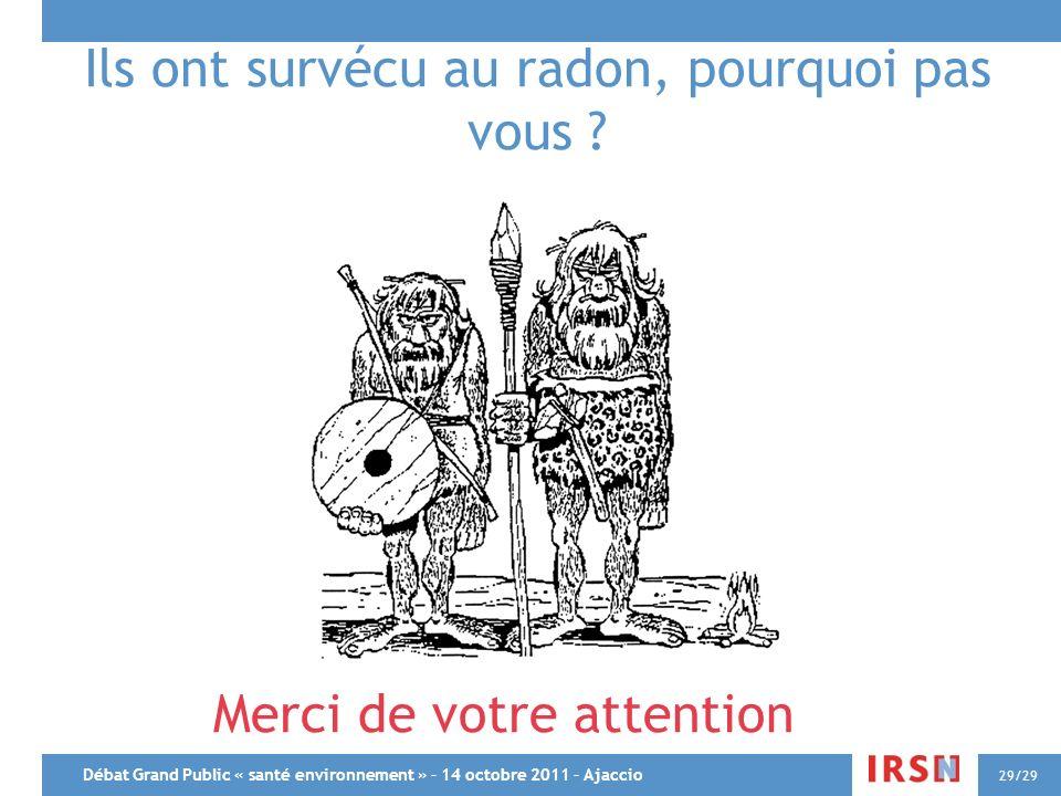 Débat Grand Public « santé environnement » – 14 octobre 2011 – Ajaccio 29/29 Ils ont survécu au radon, pourquoi pas vous ? Merci de votre attention