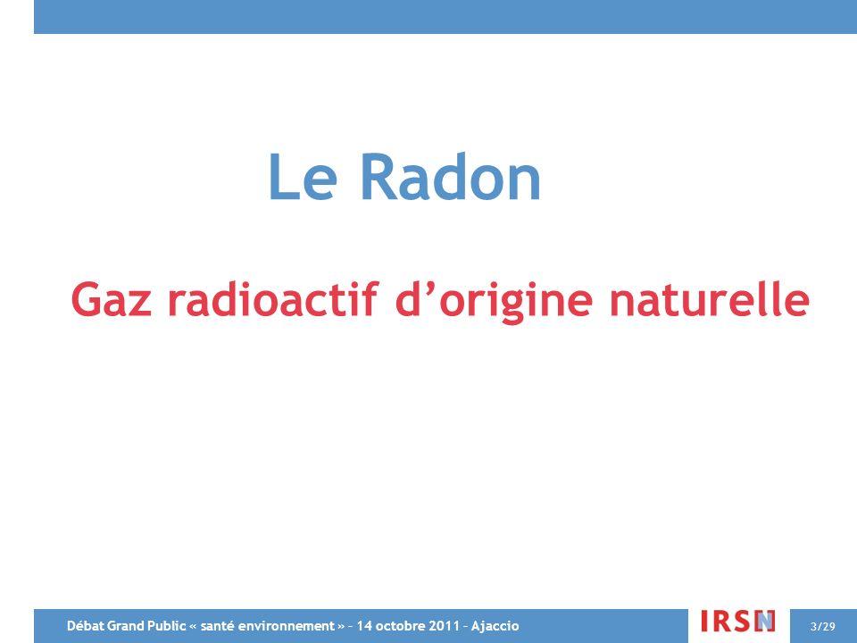 Débat Grand Public « santé environnement » – 14 octobre 2011 – Ajaccio 3/29 Le Radon Gaz radioactif dorigine naturelle