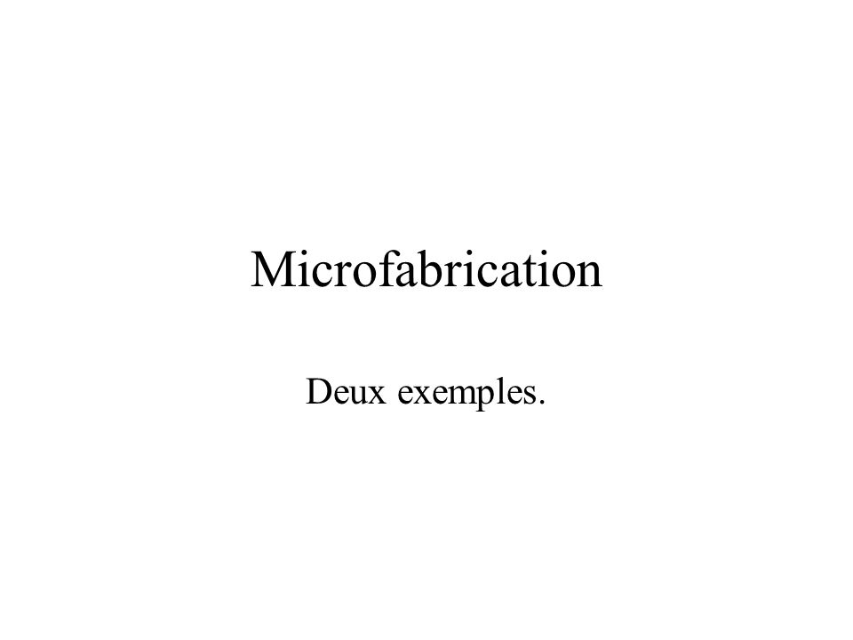 Microfabrication Deux exemples.