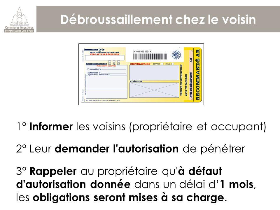 Débroussaillement chez le voisin 1° Informer les voisins (propriétaire et occupant) 2° Leur demander l'autorisation de pénétrer 3° Rappeler au proprié
