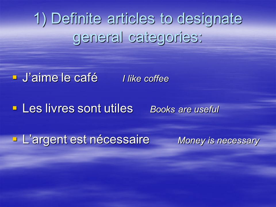 1) Definite articles to designate general categories: Jaime le café I like coffee Jaime le café I like coffee Les livres sont utiles Books are useful Les livres sont utiles Books are useful Largent est nécessaire Money is necessary Largent est nécessaire Money is necessary