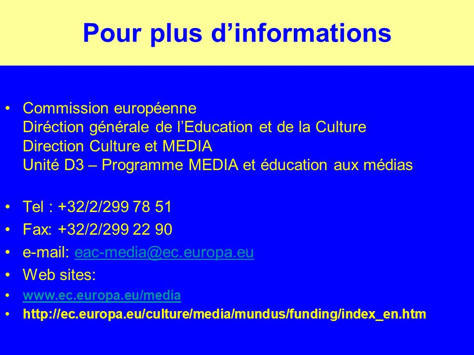Pour plus dinformations Commission européenne Diréction générale de lEducation et de la Culture Direction Culture et MEDIA Unité D3 – Programme MEDIA et éducation aux médias Tel : +32/2/299 78 51 Fax: +32/2/299 22 90 e-mail: eac-media@ec.europa.eueac-media@ec.europa.eu Web sites: www.ec.europa.eu/media http://ec.europa.eu/culture/media/mundus/funding/index_en.htm