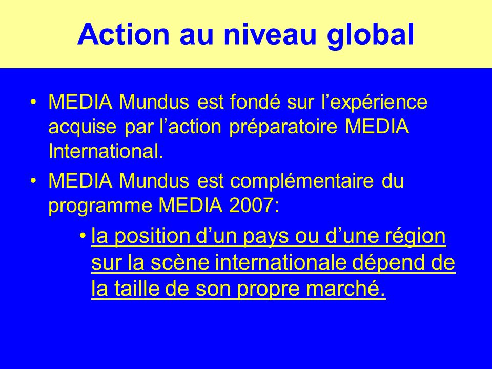 Action au niveau global MEDIA Mundus Sinscrit dans le contexte économique, culturel et technologique mondialisé actuel; Présente une opportunité pour les professionnels EU et pays tiers de bénéficier mutuellement dune coopération accrue au niveau international; Contribue à létablissement de structures transfrontalières; Elargit le choix des consommateurs et la diversité culturelle.