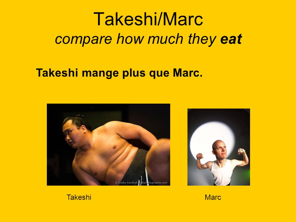 Takeshi/Marc compare how much they eat TakeshiMarc Takeshimange plus que Marc.