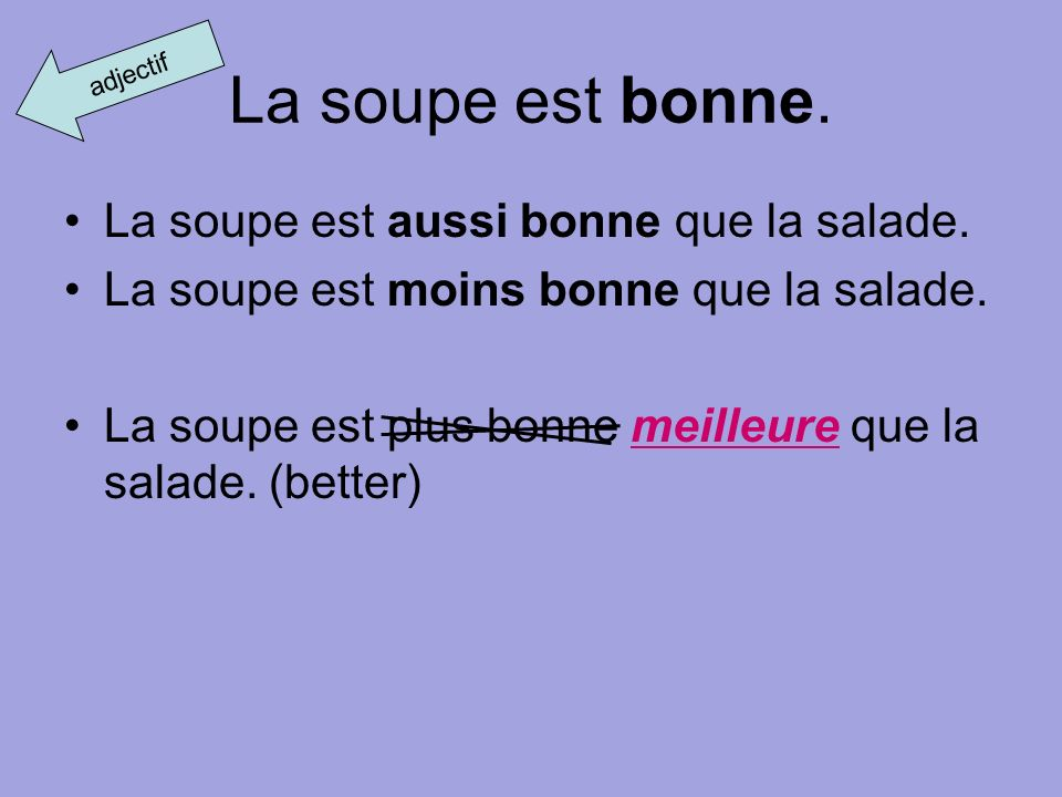 La soupe est bonne. La soupe est aussi bonne que la salade. La soupe est moins bonne que la salade. La soupe est plus bonne meilleure que la salade. (