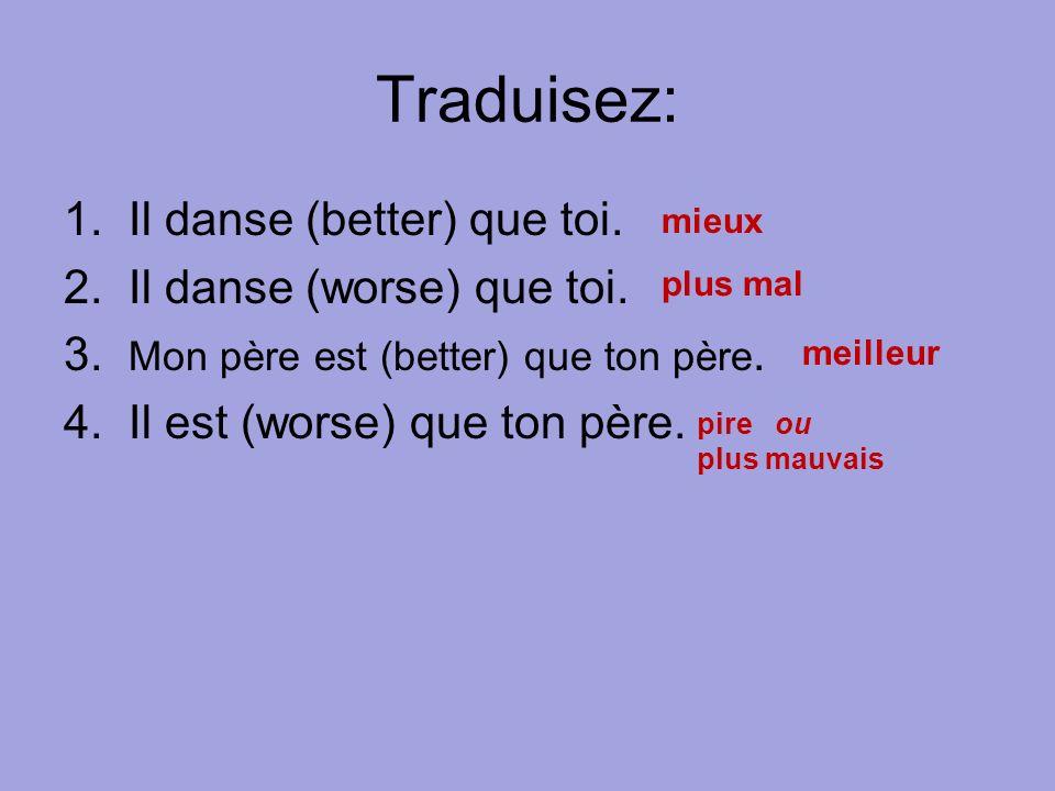 Traduisez: 1. Il danse (better) que toi. 2. Il danse (worse) que toi. 3. Mon père est (better) que ton père. 4. Il est (worse) que ton père. mieux plu