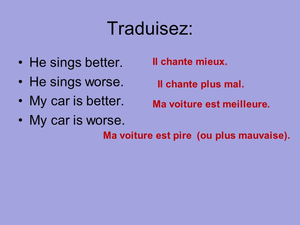Traduisez: He sings better. He sings worse. My car is better. My car is worse. Il chante mieux. Il chante plus mal. Ma voiture est meilleure. Ma voitu