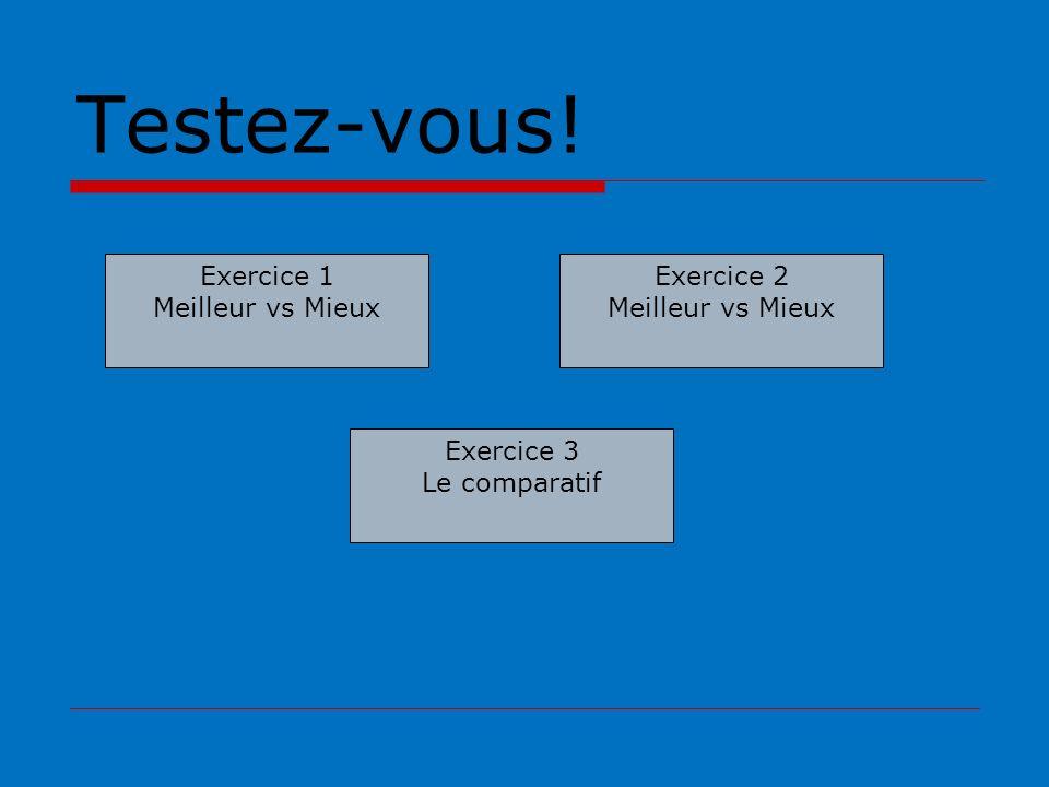 Testez-vous! Exercice 1 Meilleur vs Mieux Exercice 2 Meilleur vs Mieux Exercice 3 Le comparatif