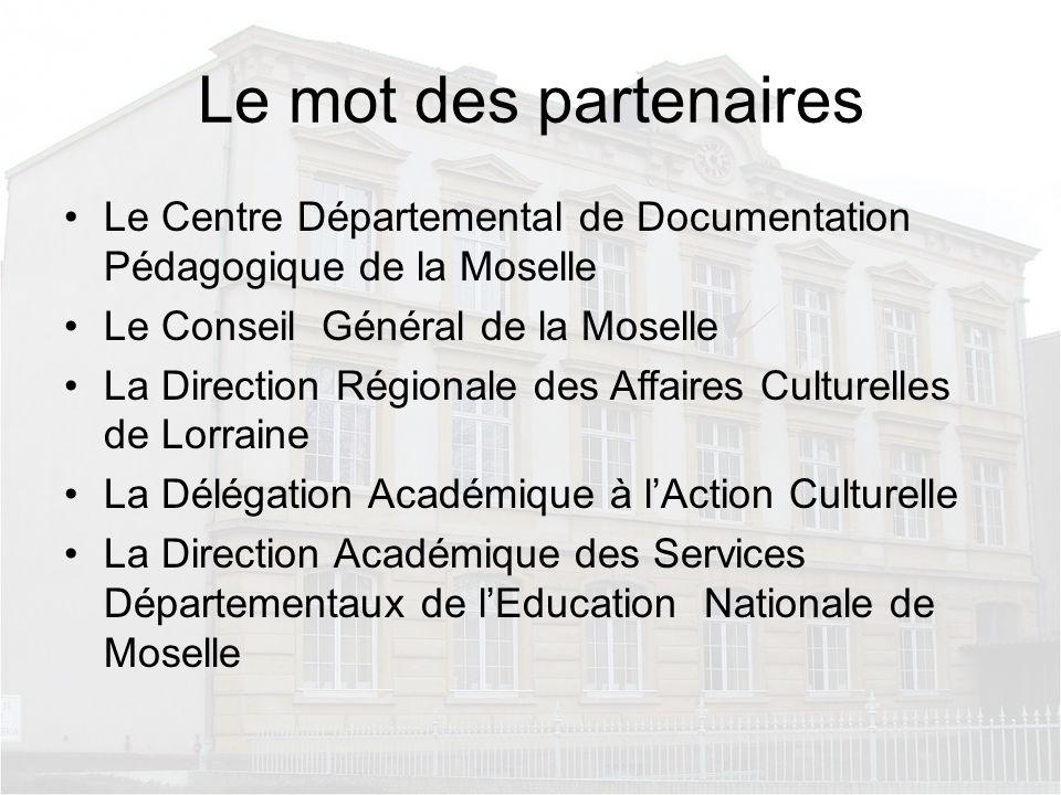 Le mot des partenaires Le Centre Départemental de Documentation Pédagogique de la Moselle Le Conseil Général de la Moselle La Direction Régionale des