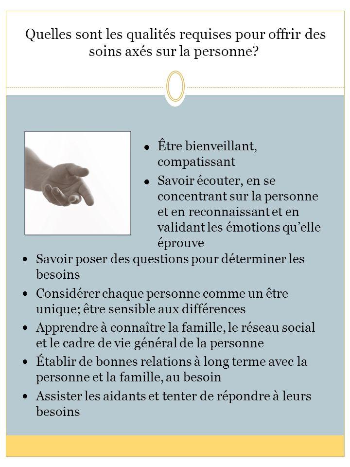 Quelles sont les qualités requises pour offrir des soins axés sur la personne? Savoir poser des questions pour déterminer les besoins Considérer chaqu