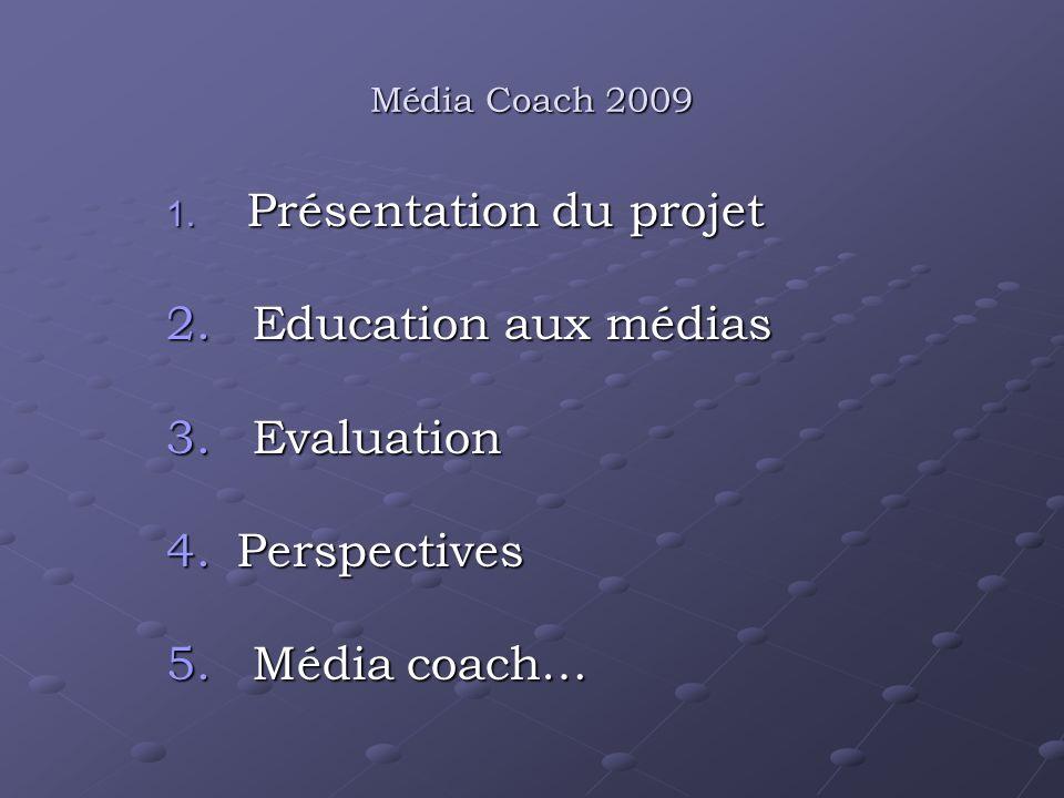Média Coach 2009 1. Présentation du projet 2. Education aux médias 3. Evaluation 4.Perspectives 5. Média coach…