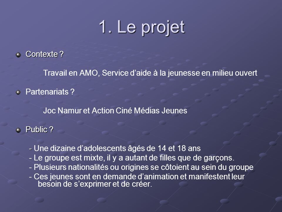 1. Le projet Contexte ? Travail en AMO, Service daide à la jeunesse en milieu ouvert Partenariats ? Joc Namur et Action Ciné Médias JeunesPublic ? - -