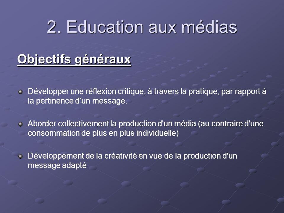 2. Education aux médias Objectifs généraux Développer une réflexion critique, à travers la pratique, par rapport à la pertinence dun message. Aborder