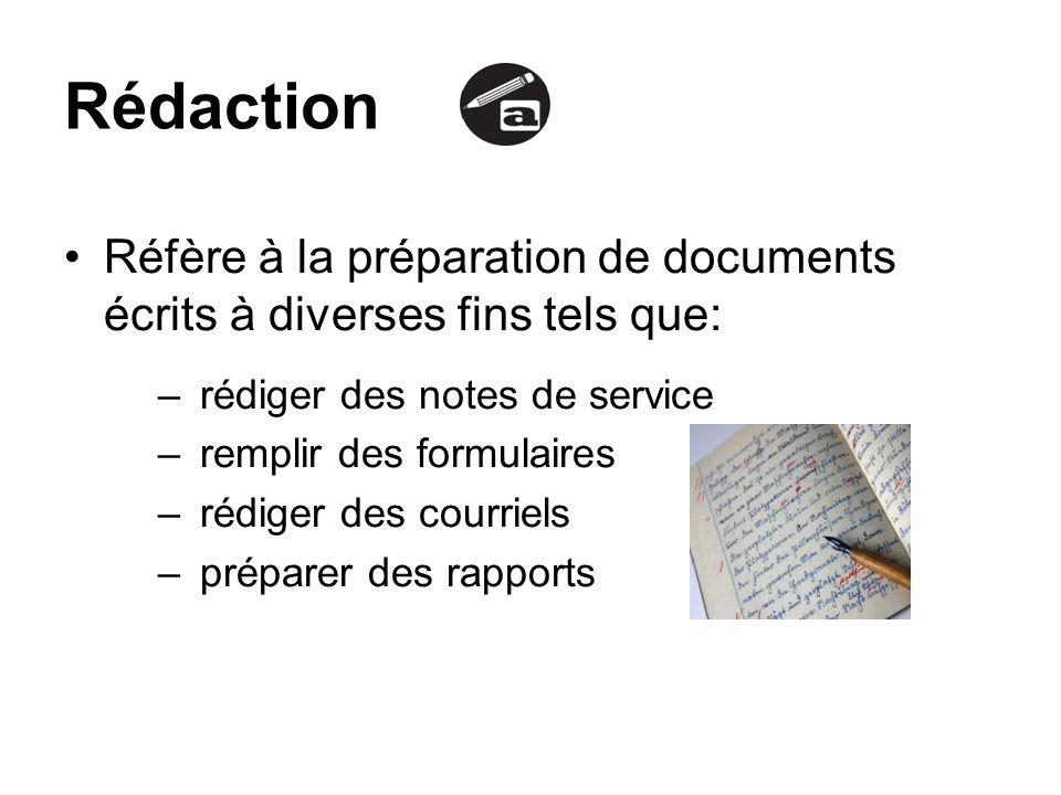 Rédaction Réfère à la préparation de documents écrits à diverses fins tels que: – rédiger des notes de service – remplir des formulaires – rédiger des