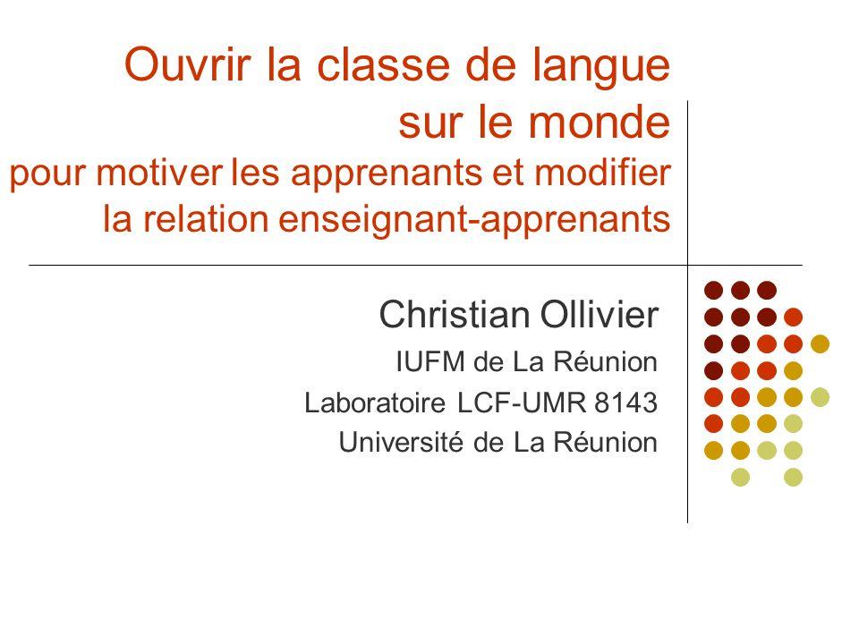 Ouvrir la classe de langue sur le monde pour motiver les apprenants et modifier la relation enseignant-apprenants Christian Ollivier IUFM de La Réunio