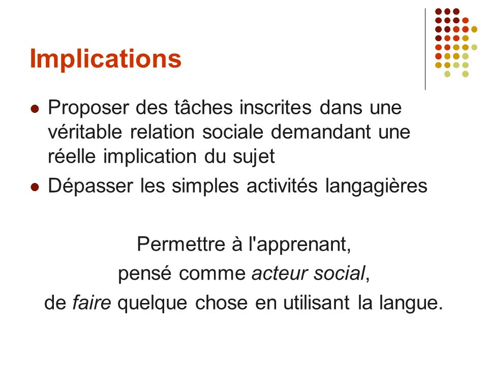 Implications Proposer des tâches inscrites dans une véritable relation sociale demandant une réelle implication du sujet Dépasser les simples activité