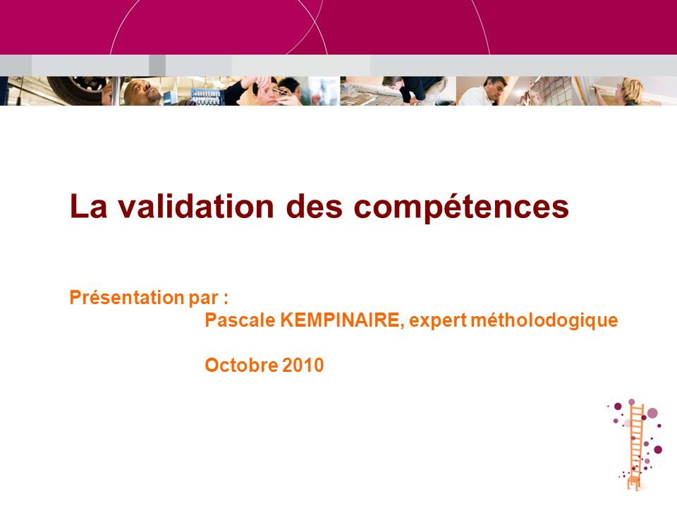 La validation des compétences Présentation par : Pascale KEMPINAIRE, expert métholodogique Octobre 2010