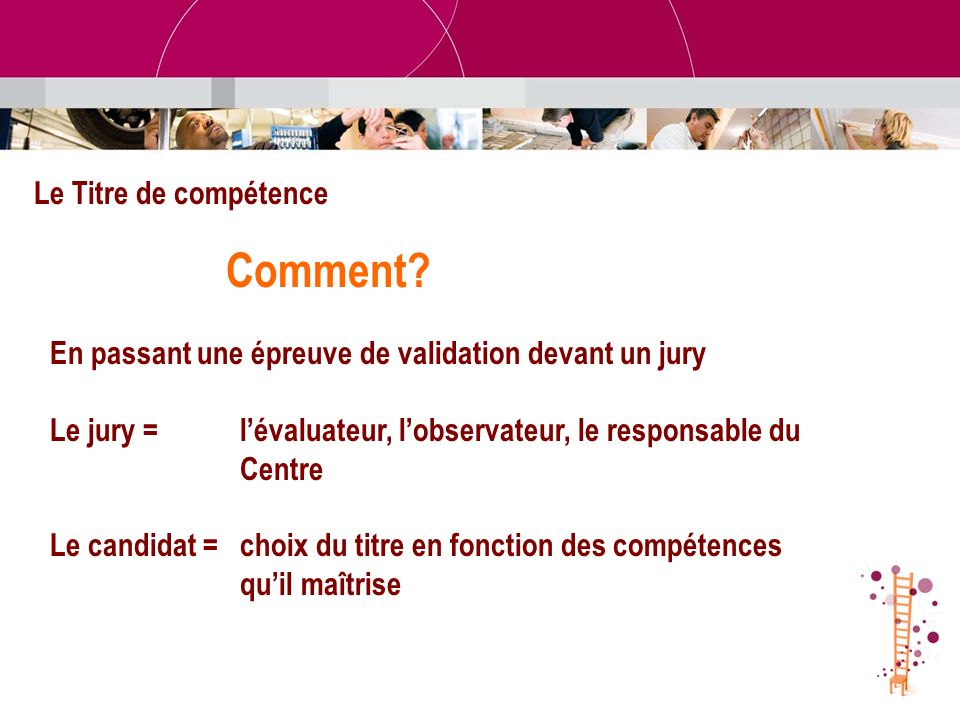 Le Titre de compétence Comment? En passant une épreuve de validation devant un jury Le jury = lévaluateur, lobservateur, le responsable du Centre Le c