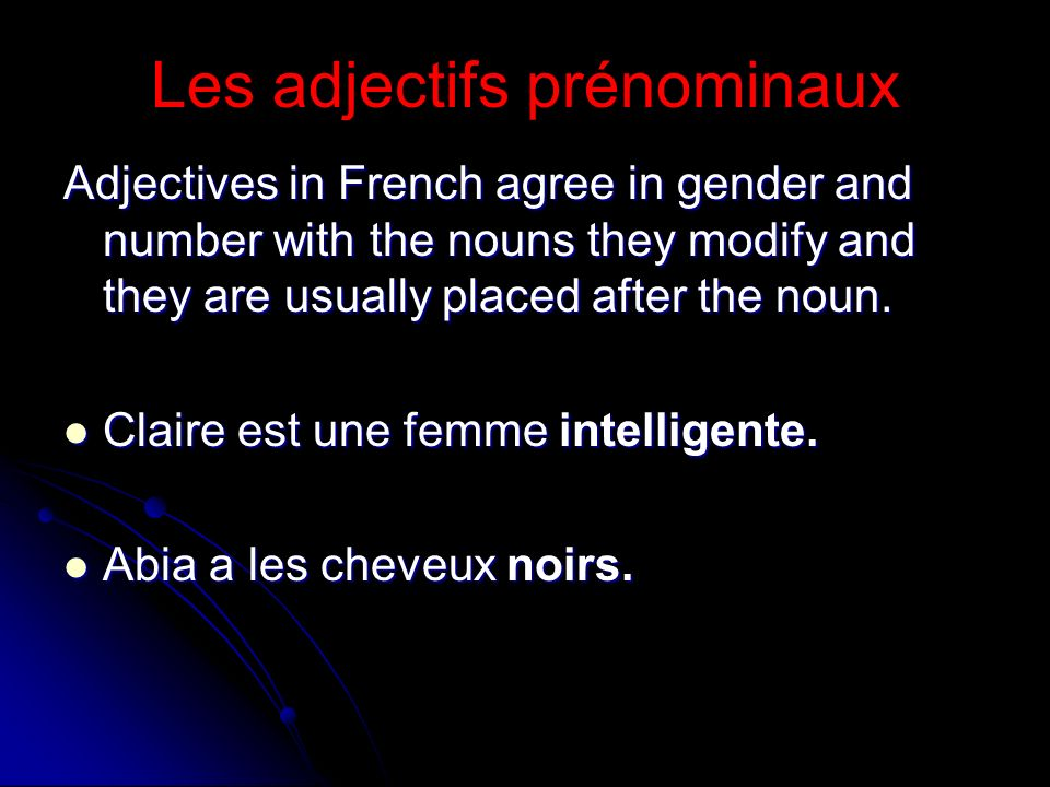 Les adjectifs prénominaux Adjectives in French agree in gender and number with the nouns they modify and they are usually placed after the noun. Clair