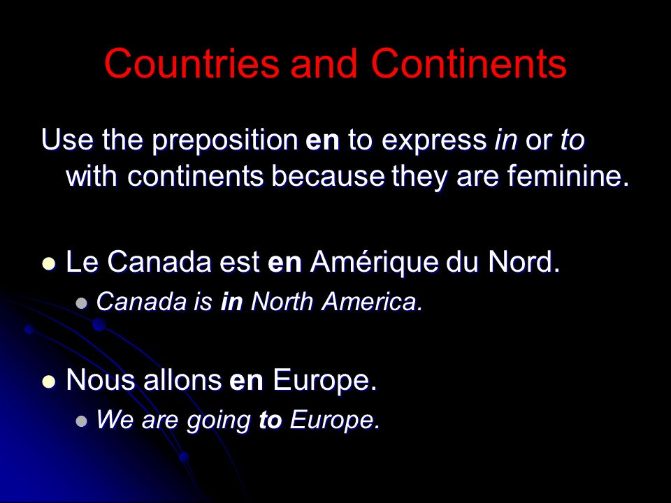 Countries and Continents Use the preposition en to express in or to with continents because they are feminine. Le Canada est en Amérique du Nord. Le C
