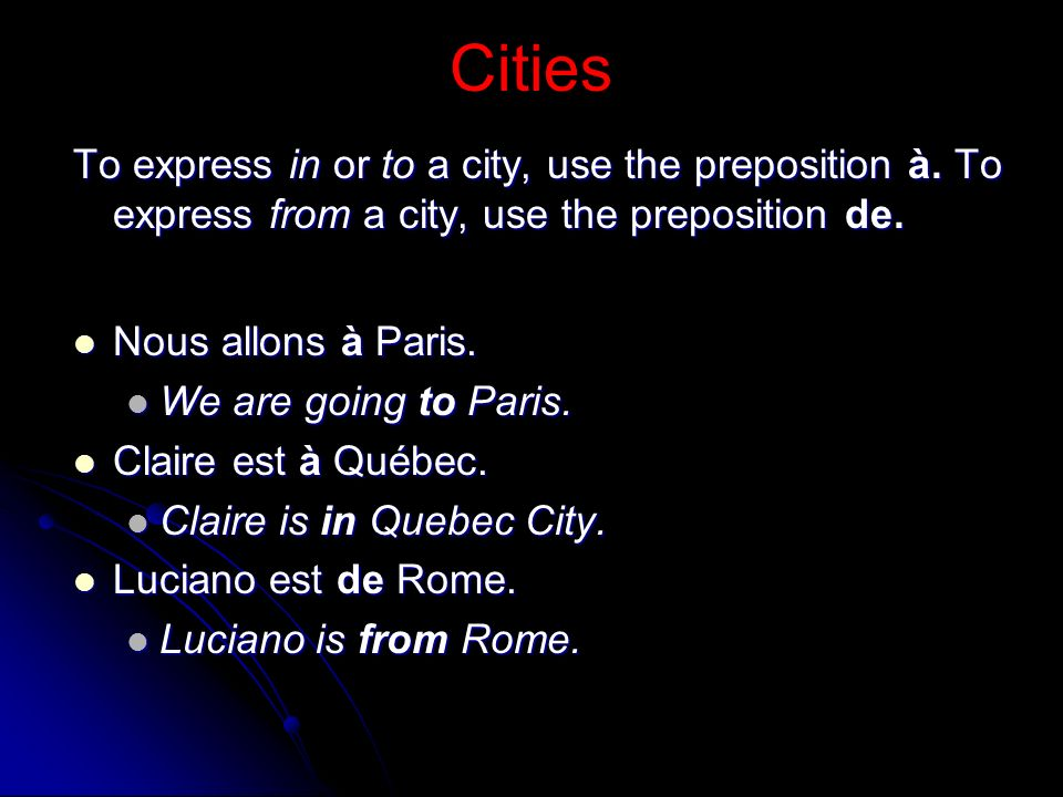 Cities To express in or to a city, use the preposition à. To express from a city, use the preposition de. Nous allons à Paris. Nous allons à Paris. We