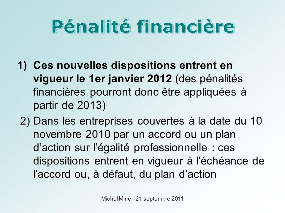 1)Ces nouvelles dispositions entrent en vigueur le 1er janvier 2012 (des pénalités financières pourront donc être appliquées à partir de 2013) 2) Dans les entreprises couvertes à la date du 10 novembre 2010 par un accord ou un plan daction sur légalité professionnelle : ces dispositions entrent en vigueur à léchéance de laccord ou, à défaut, du plan daction Michel Miné - 21 septembre 2011
