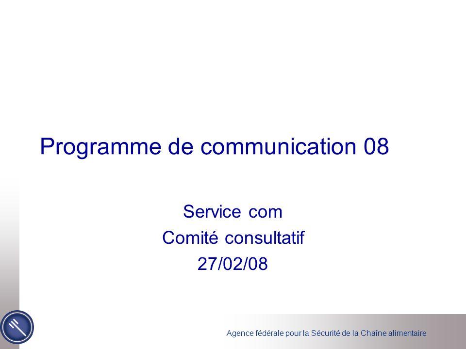Agence fédérale pour la Sécurité de la Chaîne alimentaire Programme de communication 08 Service com Comité consultatif 27/02/08
