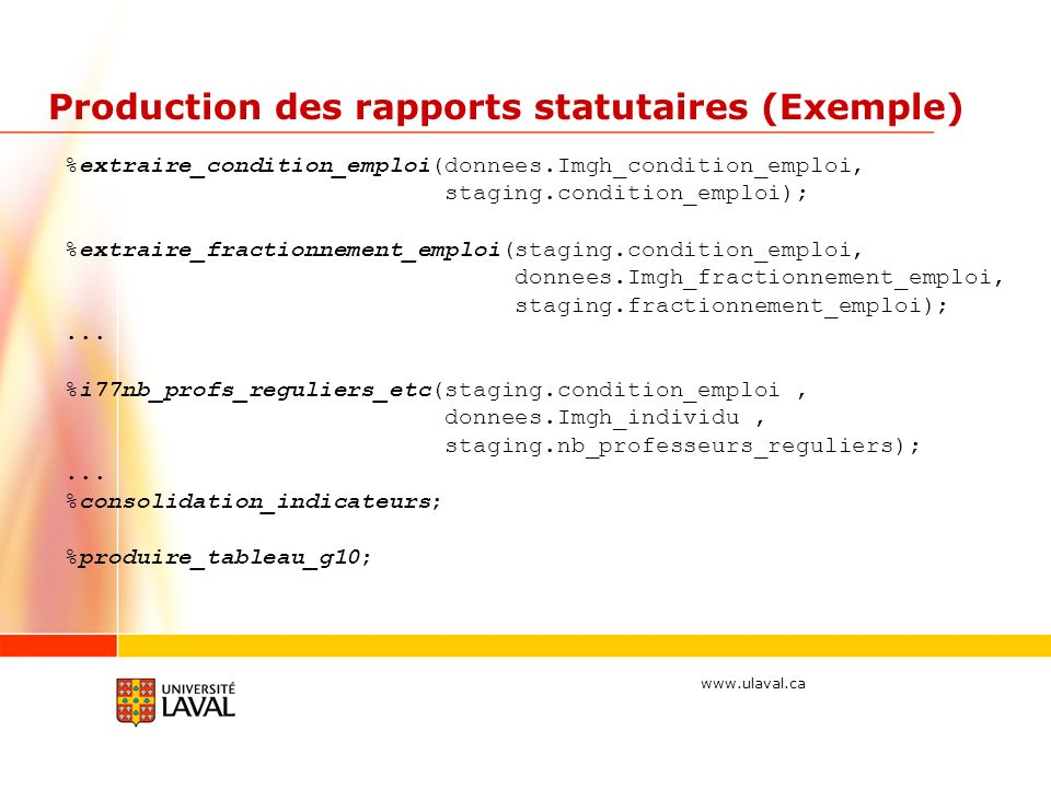 www.ulaval.ca Production des rapports statutaires (Exemple) %extraire_condition_emploi(donnees.Imgh_condition_emploi, staging.condition_emploi); %extraire_fractionnement_emploi(staging.condition_emploi, donnees.Imgh_fractionnement_emploi, staging.fractionnement_emploi);...