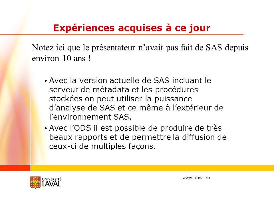 www.ulaval.ca Expériences acquises à ce jour Avec la version actuelle de SAS incluant le serveur de métadata et les procédures stockées on peut utiliser la puissance danalyse de SAS et ce même à lextérieur de lenvironnement SAS.