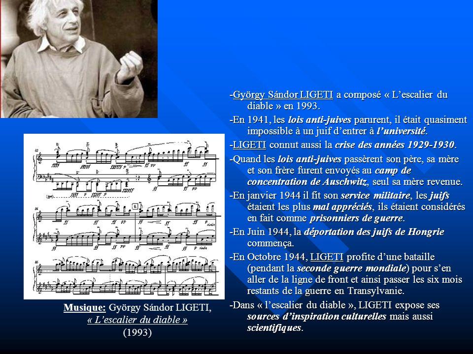 -György Sándor LIGETI a composé « Lescalier du diable » en 1993. -En 1941, les lois anti-juives parurent, il était quasiment impossible à un juif dent