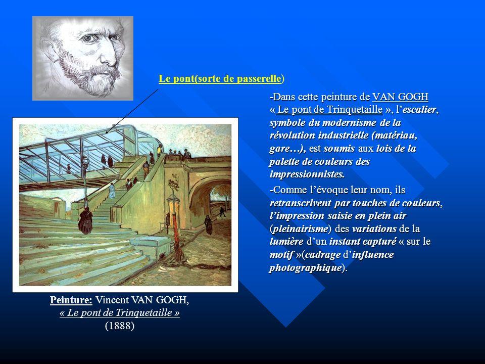 -Dans cette peinture de VAN GOGH « Le pont de Trinquetaille », lescalier, symbole du modernisme de la révolution industrielle (matériau, gare…), est s