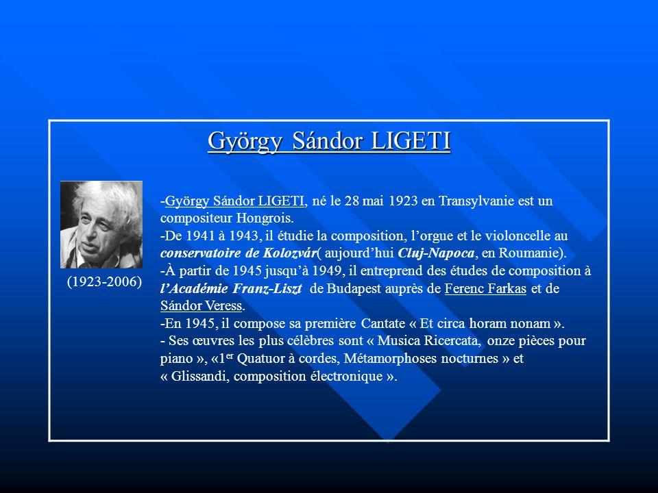 György Sándor LIGETI (1923-2006) -György Sándor LIGETI, né le 28 mai 1923 en Transylvanie est un compositeur Hongrois. -De 1941 à 1943, il étudie la c