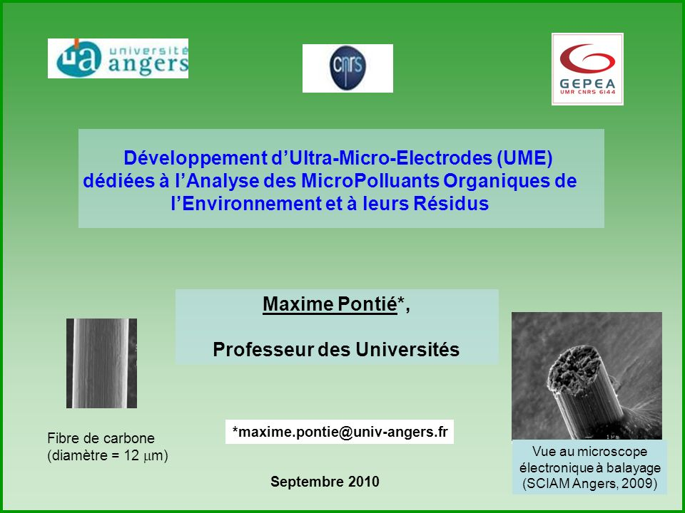 1 Développement dUltra-Micro-Electrodes (UME) dédiées à lAnalyse des MicroPolluants Organiques de lEnvironnement et à leurs Résidus Maxime Pontié*, Professeur des Universités *maxime.pontie@univ-angers.fr Septembre 2010 1 m Fibre de carbone (diamètre = 12 m) Vue au microscope électronique à balayage (SCIAM Angers, 2009)