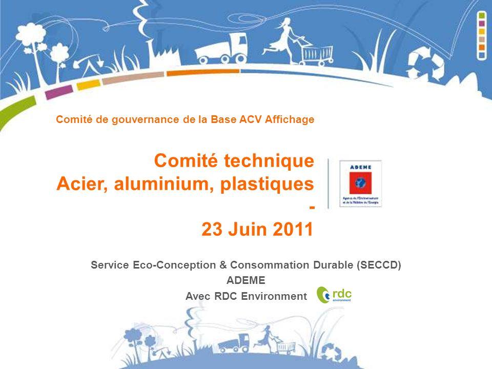 Comité de gouvernance de la Base ACV Affichage Comité technique Acier, aluminium, plastiques - 23 Juin 2011 Service Eco-Conception & Consommation Dura
