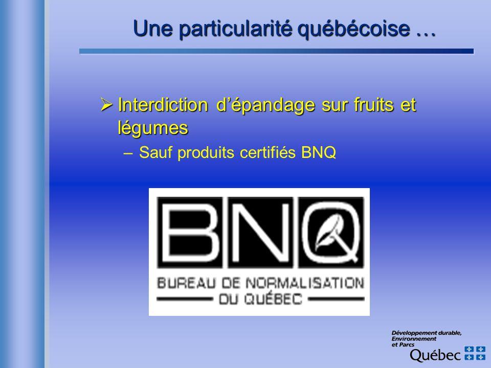 Une particularité québécoise … Interdiction dépandage sur fruits et légumes Interdiction dépandage sur fruits et légumes –Sauf produits certifiés BNQ