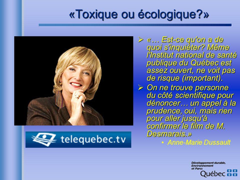 «Toxique ou écologique?» «… Est-ce qu'on a de quoi s'inquiéter? Même l'Institut national de santé publique du Québec est assez ouvert, ne voit pas de
