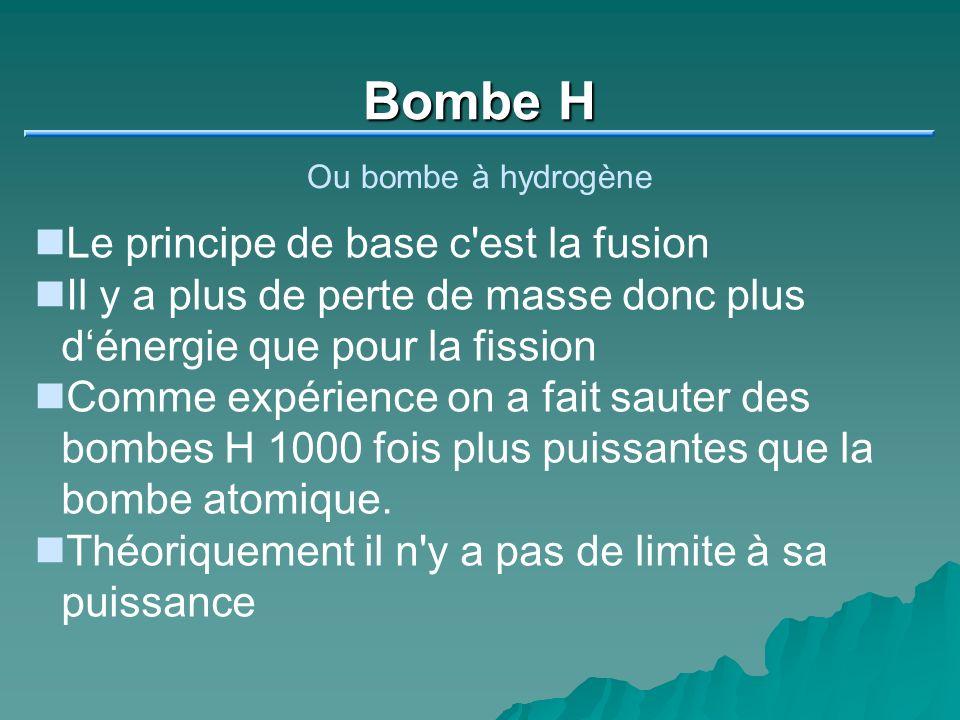 Bombe H Ou bombe à hydrogène Le principe de base c est la fusion Il y a plus de perte de masse donc plus dénergie que pour la fission Comme expérience on a fait sauter des bombes H 1000 fois plus puissantes que la bombe atomique.