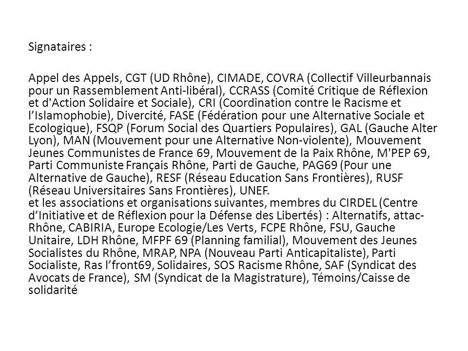 Signataires : Appel des Appels, CGT (UD Rhône), CIMADE, COVRA (Collectif Villeurbannais pour un Rassemblement Anti-libéral), CCRASS (Comité Critique de Réflexion et d Action Solidaire et Sociale), CRI (Coordination contre le Racisme et lIslamophobie), Divercité, FASE (Fédération pour une Alternative Sociale et Ecologique), FSQP (Forum Social des Quartiers Populaires), GAL (Gauche Alter Lyon), MAN (Mouvement pour une Alternative Non-violente), Mouvement Jeunes Communistes de France 69, Mouvement de la Paix Rhône, M PEP 69, Parti Communiste Français Rhône, Parti de Gauche, PAG69 (Pour une Alternative de Gauche), RESF (Réseau Education Sans Frontières), RUSF (Réseau Universitaires Sans Frontières), UNEF.