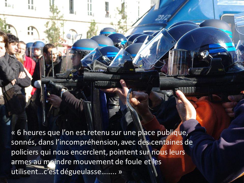 « 6 heures que lon est retenu sur une place publique, sonnés, dans lincompréhension, avec des centaines de policiers qui nous encerclent, pointent sur nous leurs armes au moindre mouvement de foule et les utilisent…cest dégueulasse……..