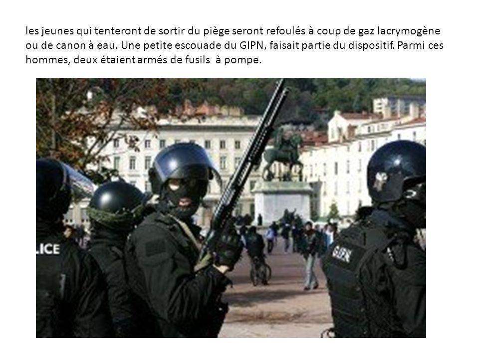 les jeunes qui tenteront de sortir du piège seront refoulés à coup de gaz lacrymogène ou de canon à eau. Une petite escouade du GIPN, faisait partie d